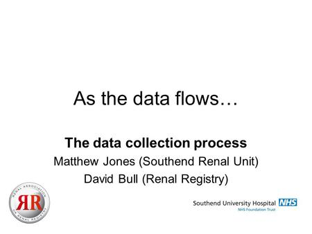 As the data flows… The data collection process Matthew Jones (Southend Renal Unit) David Bull (Renal Registry)