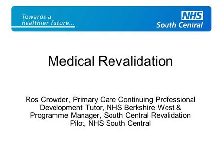 Ros Crowder, Primary Care Continuing Professional Development Tutor, NHS Berkshire West & Programme Manager, South Central Revalidation Pilot, NHS South.