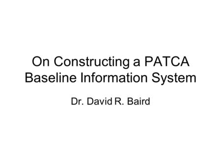 On Constructing a PATCA Baseline Information System Dr. David R. Baird.