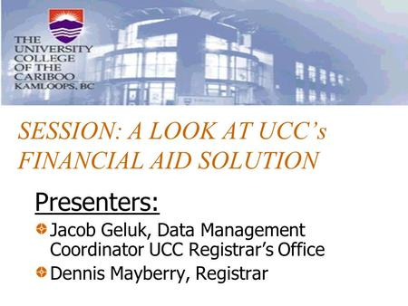 SESSION: A LOOK AT UCC's FINANCIAL AID SOLUTION Presenters: Jacob Geluk, Data Management Coordinator UCC Registrar's Office Dennis Mayberry, Registrar.