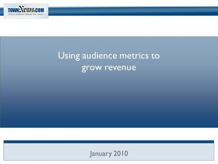 Using audience metrics to grow revenue January 2010.