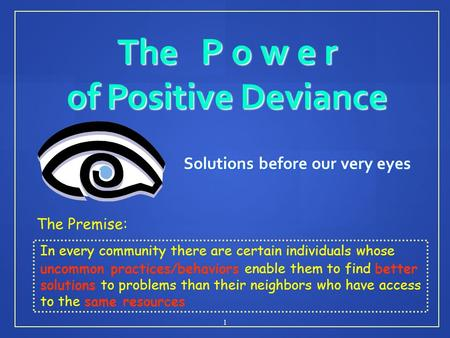 The P o w e r of Positive Deviance Solutions before our very eyes 1 The Premise: In every community there are certain individuals whose uncommon practices/behaviors.