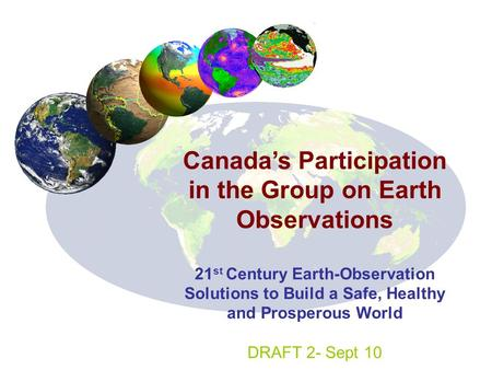 Canada's Participation in the Group on Earth Observations 21 st Century Earth-Observation Solutions to Build a Safe, Healthy and Prosperous World DRAFT.