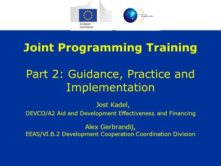 Joint Programming Training Part 2: Guidance, Practice and Implementation Jost Kadel, DEVCO/A2 Aid and Development Effectiveness and Financing Alex Gerbrandij,