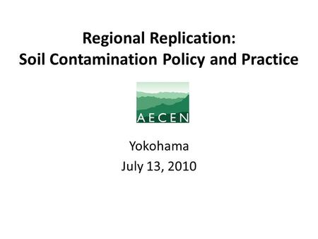 Regional Replication: Soil Contamination Policy and Practice Yokohama July 13, 2010.
