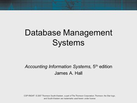 Database Management Systems Accounting Information Systems, 5 th edition James A. Hall COPYRIGHT © 2007 Thomson South-Western, a part of The Thomson Corporation.