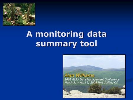 A monitoring data summary tool Alan Williams Alan Williams 2008 GIS / Data Management Conference March 31 – April 3, 2008 Fort Collins, CO.
