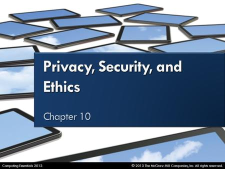 Privacy, Security, and Ethics © 2013 The McGraw-Hill Companies, Inc. All rights reserved.Computing Essentials 2013.