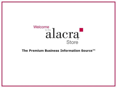 The Premium Business Information Source™. 2 About Alacra Founded in 1996. Privately held, profitable company. Headquartered in New York. –European HQ.