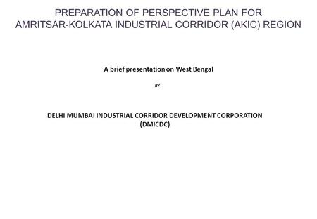 PREPARATION OF PERSPECTIVE PLAN FOR AMRITSAR-KOLKATA INDUSTRIAL CORRIDOR (AKIC) REGION BY A brief presentation on West Bengal DELHI MUMBAI INDUSTRIAL CORRIDOR.