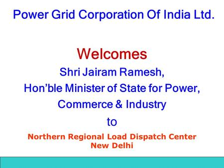 Power Grid Corporation <strong>Of</strong> India Ltd. Welcomes Shri Jairam Ramesh, Hon'ble <strong>Minister</strong> <strong>of</strong> State for Power, Commerce & Industry to Northern Regional Load Dispatch.