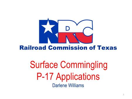 Railroad Commission of Texas Surface Commingling P-17 Applications Darlene Williams 1.