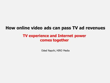 How online video ads can pass TV ad revenues TV experience and Internet power comes together Oded Napchi, HIRO Media.