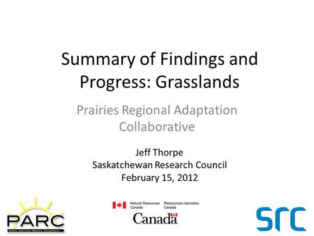 Summary of Findings and Progress: Grasslands Prairies Regional Adaptation Collaborative Jeff Thorpe Saskatchewan Research Council February 15, 2012.