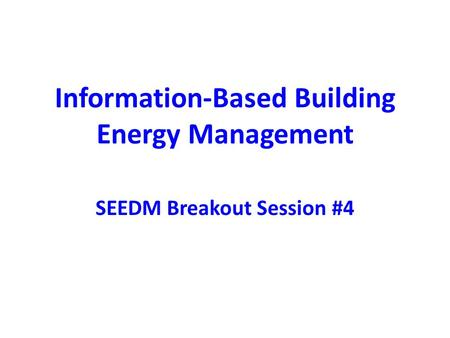 Information-Based Building Energy Management SEEDM Breakout Session #4.