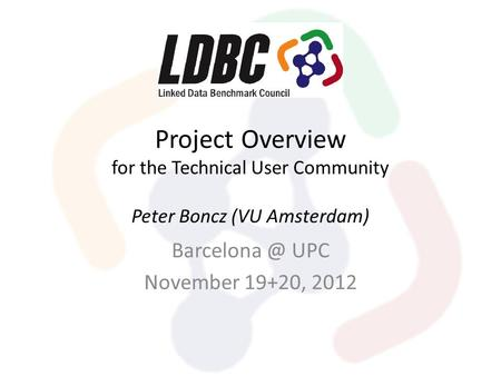 Project Overview for the Technical User Community Peter Boncz (VU Amsterdam) UPC November 19+20, 2012.