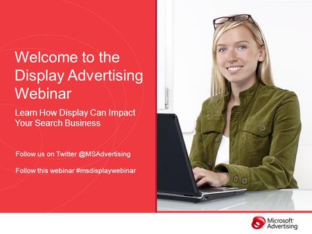Welcome to the Display Advertising Webinar Learn How Display Can Impact Your Search Business Follow us on Follow this webinar #msdisplaywebinar.