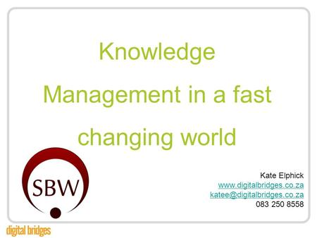 Knowledge Management in a fast changing world Kate Elphick  083 250 8558.