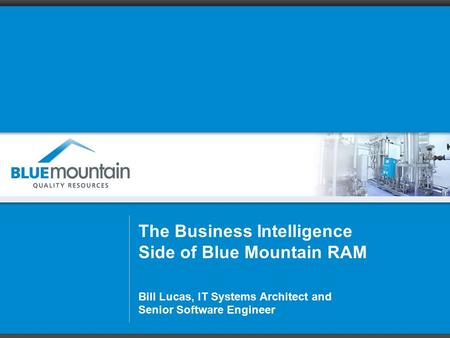 The Business Intelligence Side of Blue Mountain RAM Bill Lucas, IT Systems Architect and Senior Software Engineer.