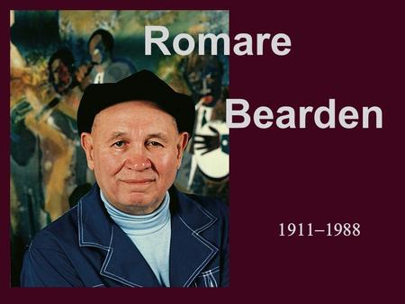  Romare Bearden. Born in Charlotte NC in 1911, grew up in Harlem in New York. Graduated from NYE with degree in education, took many art courses.