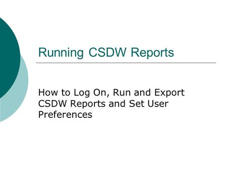 Running CSDW Reports How to Log On, Run and Export CSDW Reports and Set User Preferences.
