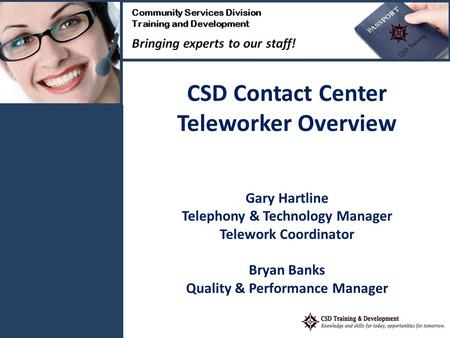 CSD Contact Center Teleworker Overview Gary Hartline Telephony & Technology Manager Telework Coordinator Bryan Banks Quality & Performance Manager.