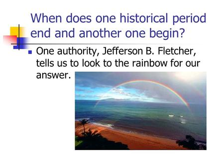 When does one historical period end and another one begin? One authority, Jefferson B. Fletcher, tells us to look to the rainbow for our answer.