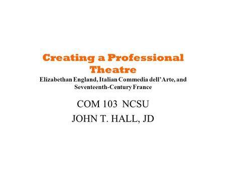Creating a Professional Theatre Elizabethan England, Italian Commedia dell'Arte, and Seventeenth-Century France COM 103NCSU JOHN T. HALL, JD.