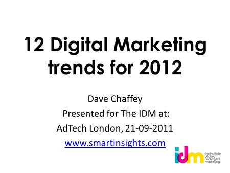 12 Digital Marketing trends for 2012 Dave Chaffey Presented for The IDM at: AdTech London, 21-09-2011 www.smartinsights.com.