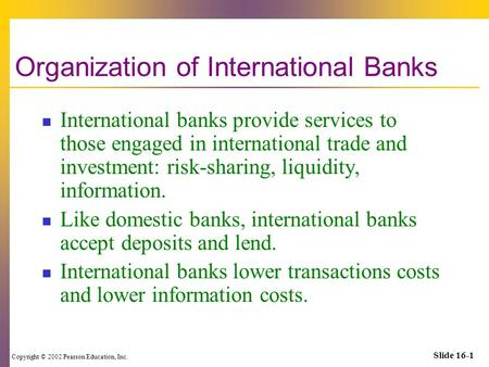 Copyright © 2002 Pearson Education, Inc. Slide 16-1 Organization of International Banks International banks provide services to those engaged in international.