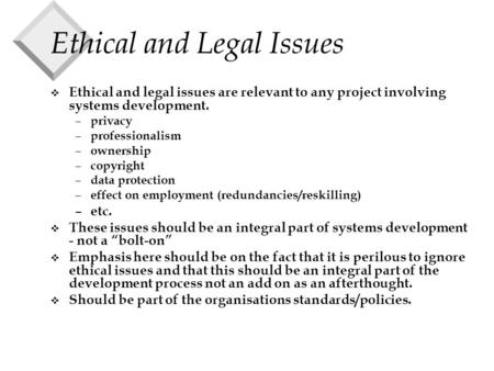 Ethical and Legal Issues v Ethical and legal issues are relevant to any project involving systems development. – privacy – professionalism – ownership.