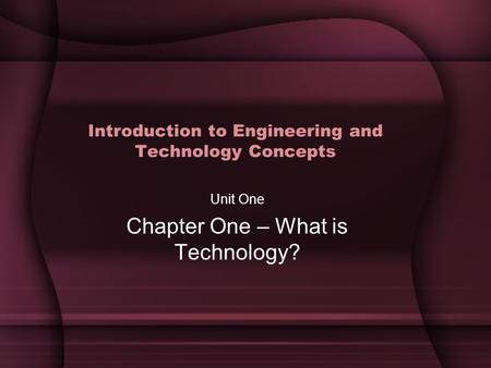 Introduction to Engineering and Technology Concepts Unit One Chapter One – What is Technology?