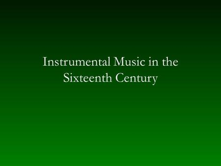 Instrumental Music in the Sixteenth Century. Consort or chest — homogeneous groupings Recorders (bas) Double reeds – shawms, racketts (haut) – crumhorns,