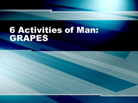 6 Activities of Man: GRAPES. Essential Question: What is a civilization and how do we compare civilizations?