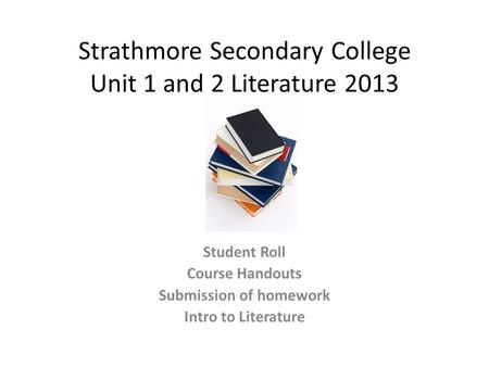 Strathmore Secondary College Unit 1 and 2 Literature 2013 Student Roll Course Handouts Submission of homework Intro to Literature.