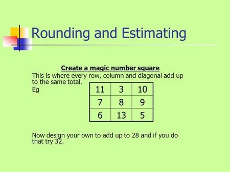 Rounding and Estimating Create a magic number square This is where every row, column and diagonal add up to the same total. Eg Now design your own to.