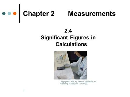 1 Chapter 2 Measurements 2.4 Significant Figures in Calculations Copyright © 2008 by Pearson Education, Inc. Publishing as Benjamin Cummings.