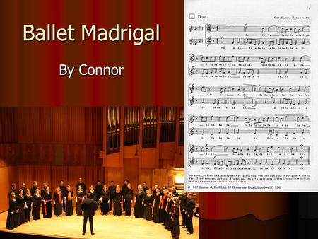 Ballet Madrigal By Connor. Ballet Madrigal A type of madrigal in strophic form which was originally danced to. It features a fa-la-la refrain at the end.