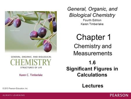 General, Organic, and Biological Chemistry Fourth Edition Karen Timberlake 1.6 Significant Figures in Calculations Chapter 1 Chemistry and Measurements.