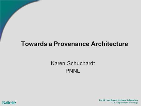 Towards a Provenance Architecture Karen Schuchardt PNNL.