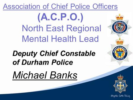 Association of Chief Police Officers (A.C.P.O.) North East Regional Mental Health Lead Deputy Chief Constable of Durham Police Michael Banks.