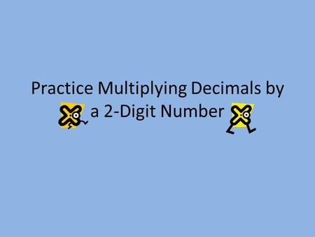 Practice Multiplying Decimals by a 2-Digit Number.