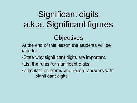 Significant digits a.k.a. Significant figures Objectives At the end of this lesson the students will be able to: State why significant digits are important.