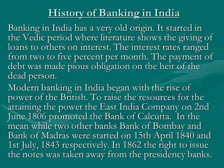 History of Banking in India Banking in India has a very old origin. It started in the Vedic period where literature shows the giving of loans to others.