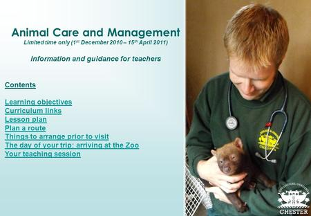 Animal Care and Management Limited time only (1 st December 2010 – 15 th April 2011) Information and guidance for teachers Contents Learning objectives.