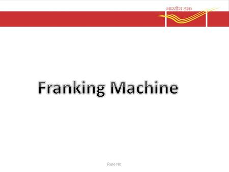Rule No:. Franking Machine PPT 2.5.2 Clause :11: of PO Guide part-I A customer may obtain licence for a franking machine from Divisional Supdt and purchase.