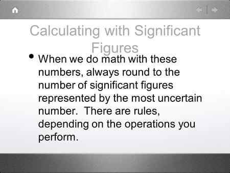 Calculating with Significant Figures When we do math with these numbers, always round to the number of significant figures represented by the most uncertain.
