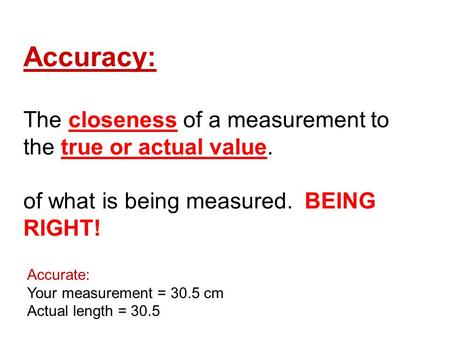 Accuracy: The closeness of a measurement to the true or actual value