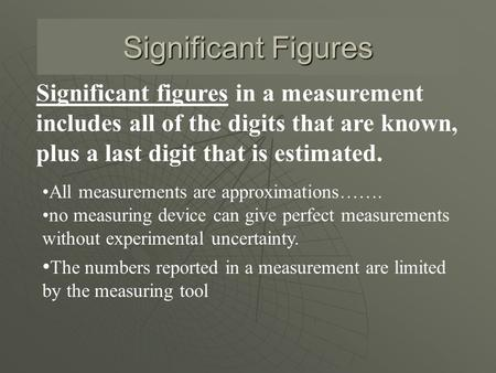 Significant Figures Significant figures in a measurement includes all of the digits that are known, plus a last digit that is estimated. All measurements.