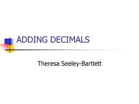 ADDING DECIMALS Theresa Seeley-Bartlett. Behavioral Objectives: Students will be able to: Restate the rules of adding decimals. Identify where the decimal.